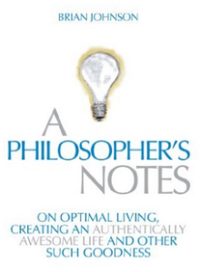 A Philosopher's Notes - On Optimal Living, Creating an Authentically Awesome Life and Other Such Goodness